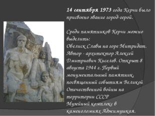 14 сентября 1973 года Керчи было присвоено звание город-герой. Среди памятник
