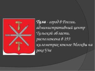 Тула - город в России, административный центр Тульской области, расположена в