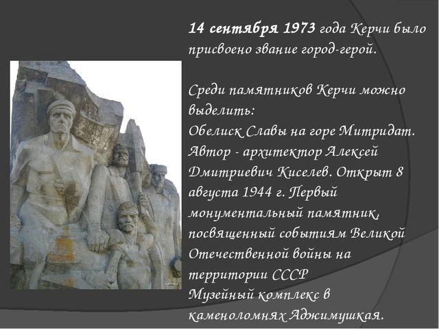 14 сентября 1973 года Керчи было присвоено звание город-герой. Среди памятник...