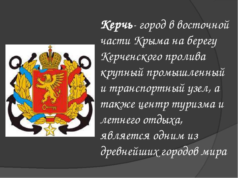 Керчь- город в восточной части Крыма на берегу Керченского пролива крупный пр...
