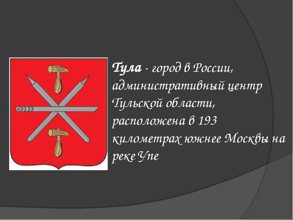 Тула - город в России, административный центр Тульской области, расположена в...