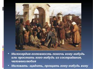 Милосердие-готовность помочь кому-нибудь или простить кого-нибудь из сострад