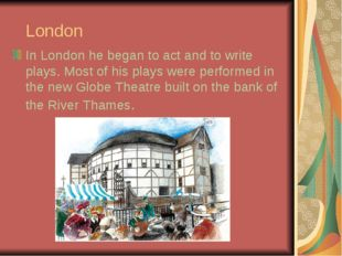London In London he began to act and to write plays. Most of his plays were