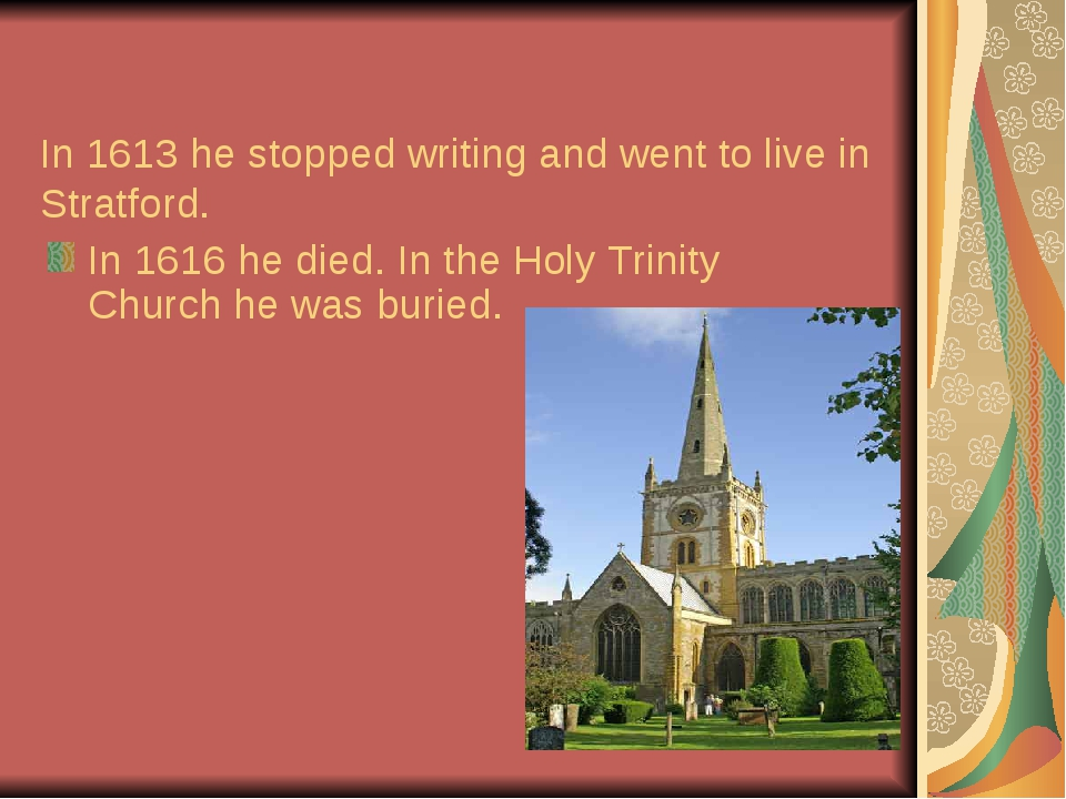 In 1613 he stopped writing and went to live in Stratford. In 1616 he died. I...