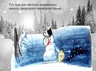 Тут как раз метель поднялась; завыл, закружил снежный буран…