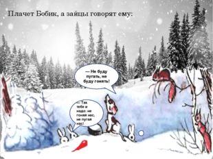 Плачет Бобик, а зайцы говорят ему: — Так тебе и надо: не гоняй нас, не пугай