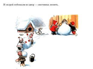 И скорей побежали во двор — снеговика лепить.