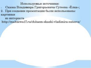 Используемые источники: Сказка Владимира Григорьевича Сутеева «Ёлка»; 2. При