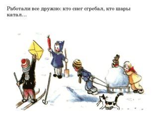 Работали все дружно: кто снег сгребал, кто шары катал…
