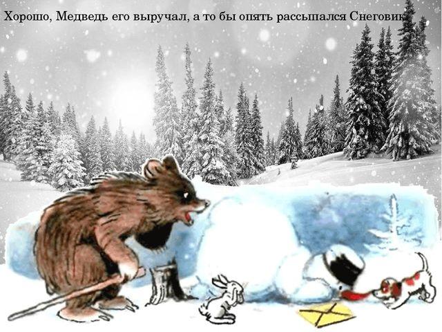 Хорошо, Медведь его выручал, а то бы опять рассыпался Снеговик.