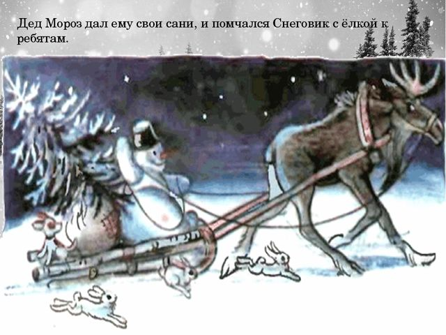 Дед Мороз дал ему свои сани, и помчался Снеговик с ёлкой к ребятам.