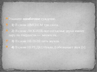 Укажите ошибочное суждение. 1)В слове ИМЕНЕМ три слога. 2)В слове ЛЮБ