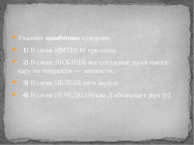 Укажите ошибочное суждение. 1)В слове ИМЕНЕМ три слога. 2)В слове ЛЮБ...