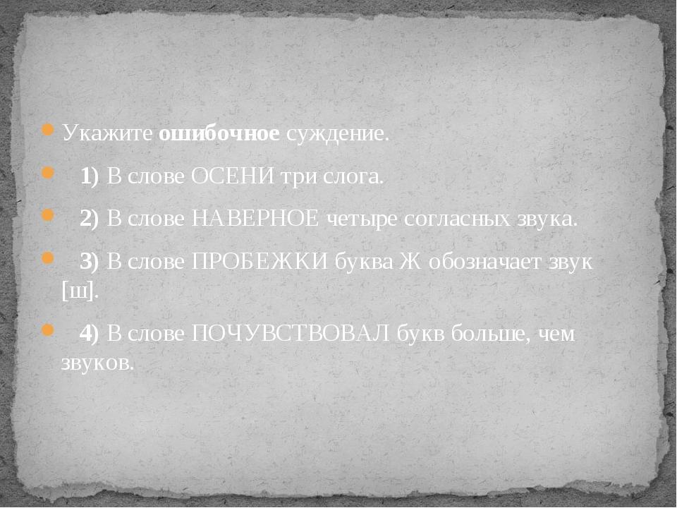 Укажите ошибочное суждение. 1)В слове ОСЕНИ три слога. 2)В слове НАВЕ...