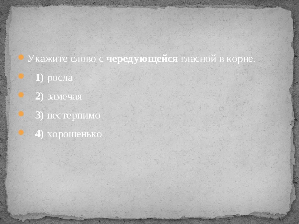 Укажите слово с чередующейся гласной в корне. 1)росла 2)замечая 3)...