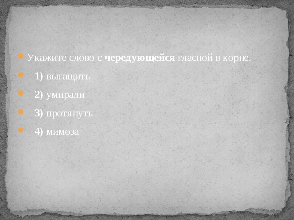 Укажите слово с чередующейся гласной в корне. 1)вытащить 2)умирали ...