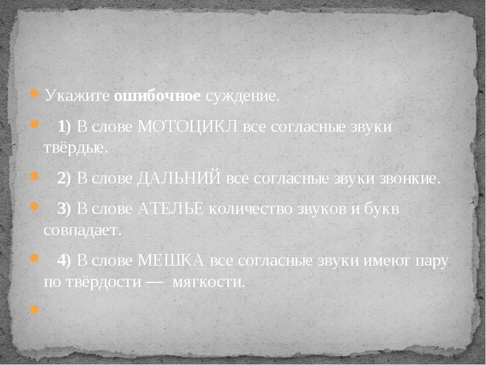Укажите ошибочное суждение. 1)В слове МОТОЦИКЛ все согласные звуки твёрды...
