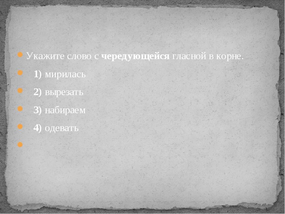 Укажите слово с чередующейся гласной в корне. 1)мирилась 2)вырезать ...