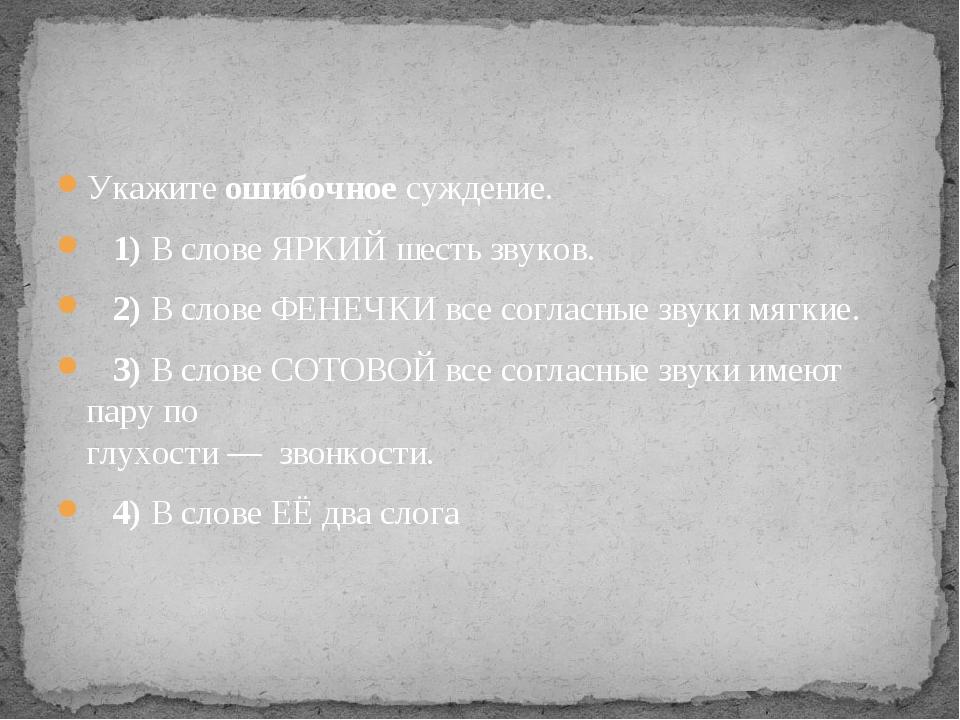 Укажите ошибочное суждение. 1)В слове ЯРКИЙ шесть звуков. 2)В слове Ф...
