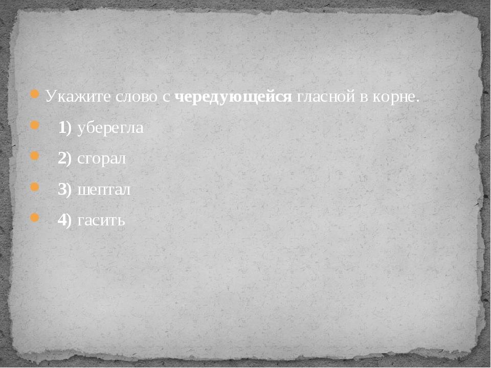 Укажите слово с чередующейся гласной в корне. 1)уберегла 2)сгорал ...