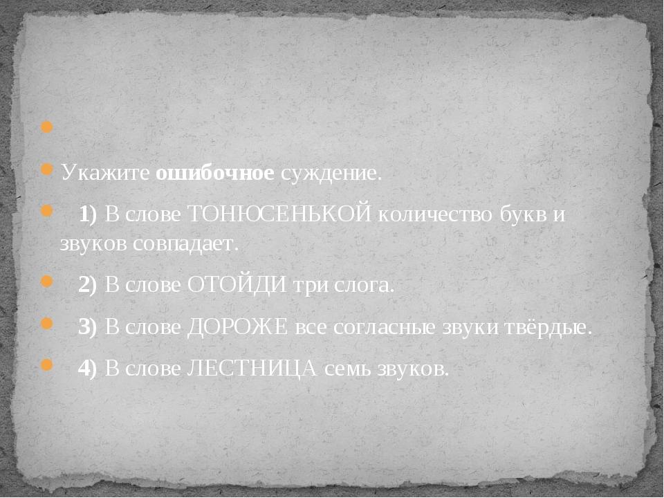 Укажите ошибочное суждение. 1)В слове ТОНЮСЕНЬКОЙ количество букв и зву...