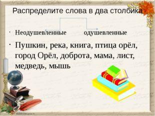 Распределите слова в два столбика Неодушевленные одушевленные Пушкин, река, к