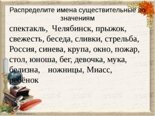 Распределите имена существительные по значениям спектакль, Челябинск, прыжок,