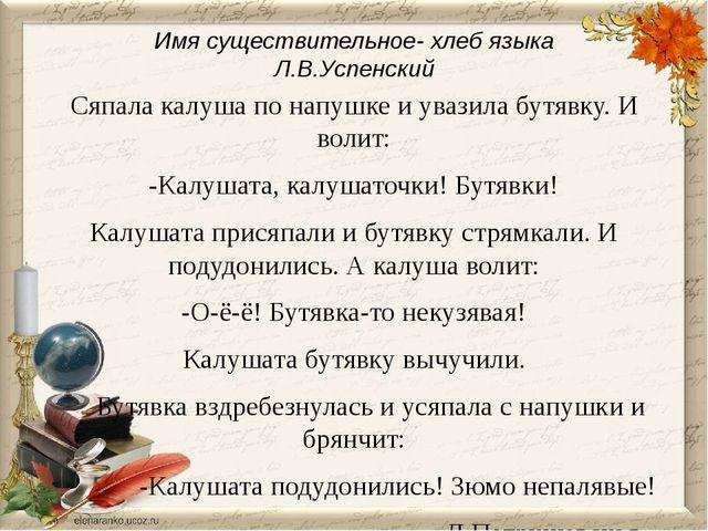 Имя существительное- хлеб языка Л.В.Успенский Сяпала калуша по напушке и уваз...