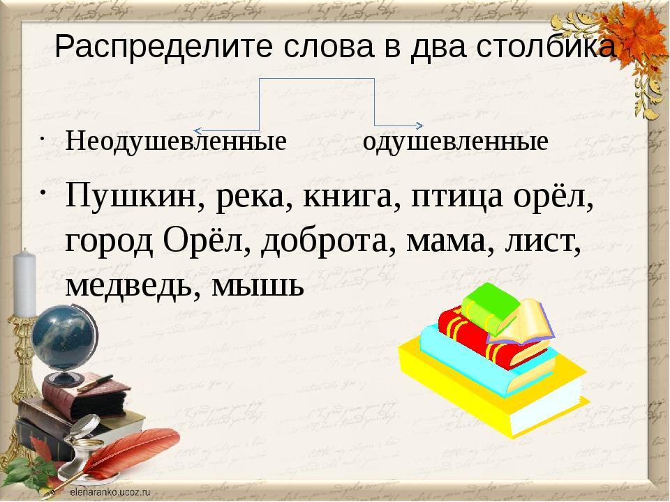 Распределите слова в два столбика Неодушевленные одушевленные Пушкин, река, к...
