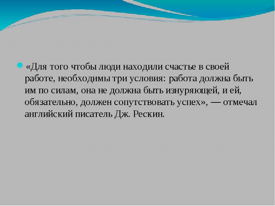 «Для того чтобы люди находили счастье в своей работе, необходимы три условия:...