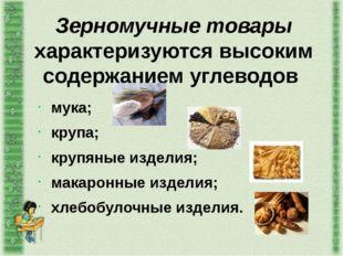 Зерномучные товары характеризуются высоким содержанием углеводов мука; крупа;