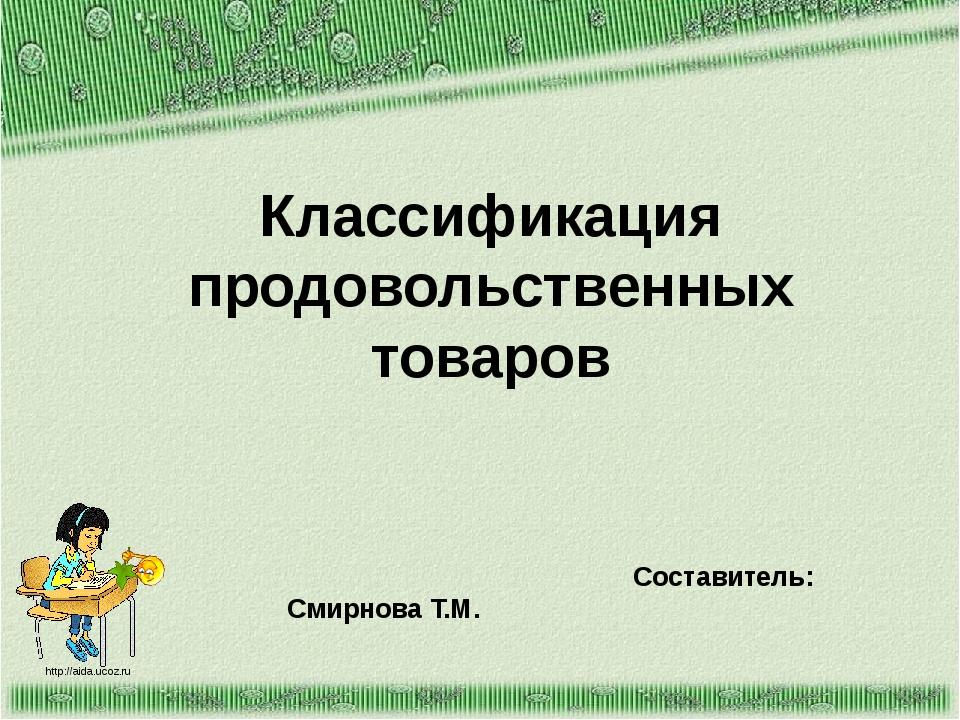 Классификация продовольственных товаров Составитель: Смирнова Т.М. http://aid...