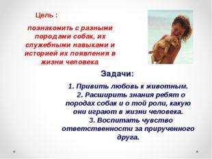 Цель : познакомить с разными породами собак, их служебными навыками и историе