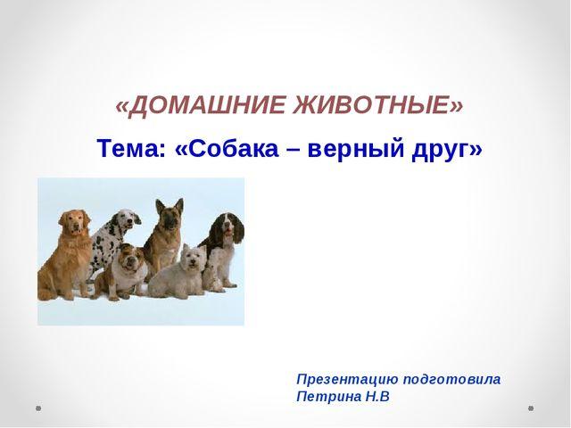 «ДОМАШНИЕ ЖИВОТНЫЕ» Тема: «Собака – верный друг» Презентацию подготовила Петр...
