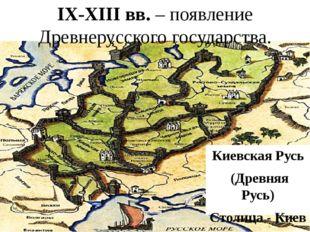 IX-XIII вв. – появление Древнерусского государства. Киевская Русь (Древняя Ру