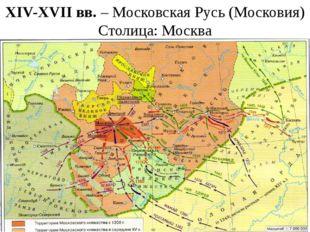 XIV-XVII вв. – Московская Русь (Московия) Столица: Москва