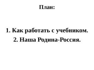 План: 1. Как работать с учебником. 2. Наша Родина-Россия.