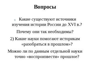 Вопросы Какие существуют источники изучения истории России до XVI в.? Почему
