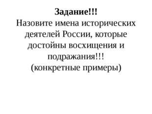 Задание!!! Назовите имена исторических деятелей России, которые достойны восх