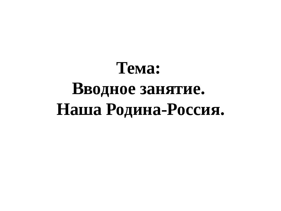 Тема: Вводное занятие. Наша Родина-Россия.