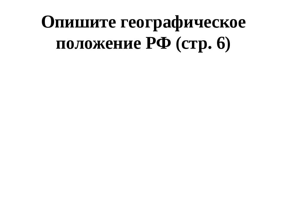 Опишите географическое положение РФ (стр. 6)