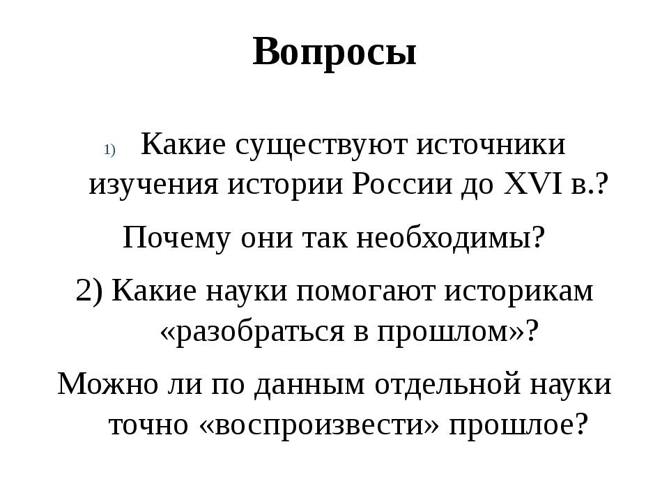 Вопросы Какие существуют источники изучения истории России до XVI в.? Почему...