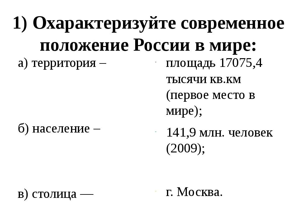 1) Охарактеризуйте современное положение России в мире: а) территория – б) на...