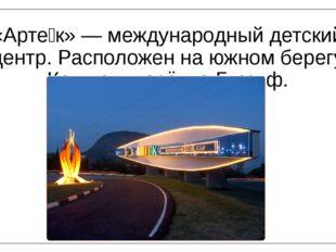 «Арте́к» — международный детский центр. Расположен на южном берегу Крыма в по