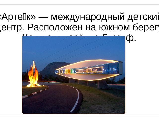 «Арте́к» — международный детский центр. Расположен на южном берегу Крыма в по...