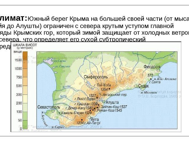 Климат:Южный берег Крыма на большей своей части (от мыса Айя доАлушты) огран...