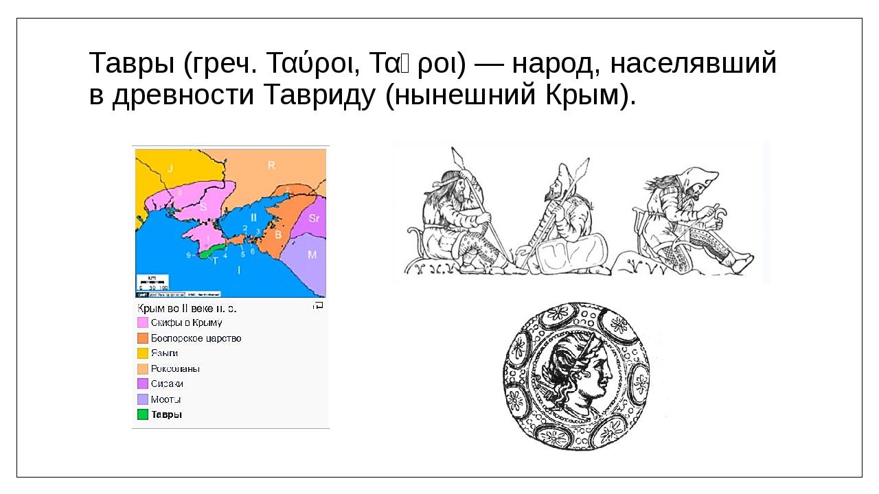 Тавры (греч. Ταύροι, Ταῦροι) — народ, населявший в древности Тавриду (нынешни...