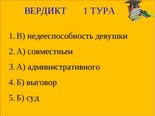 ВЕРДИКТ 1 ТУРА В) недееспособность девушки А) совместным А) административного