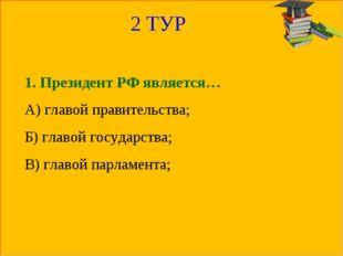 2 ТУР 1. Президент РФ является… А) главой правительства; Б) главой государств