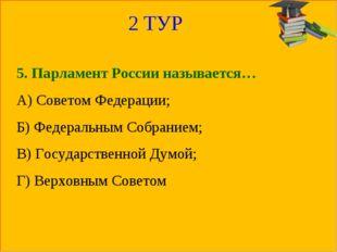 2 ТУР 5. Парламент России называется… А) Советом Федерации; Б) Федеральным Со